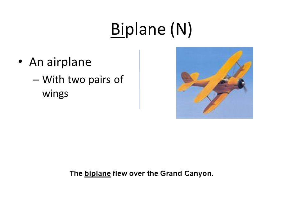 Biplane (N) An airplane – With two pairs of wings The biplane flew over the Grand Canyon.