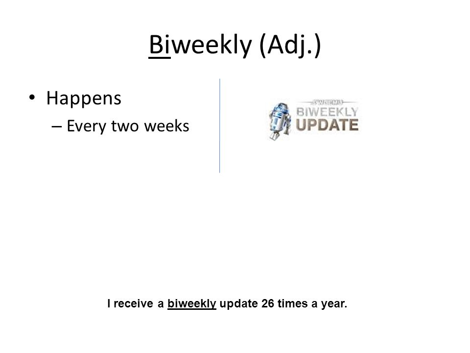 Biweekly (Adj.) Happens – Every two weeks I receive a biweekly update 26 times a year.