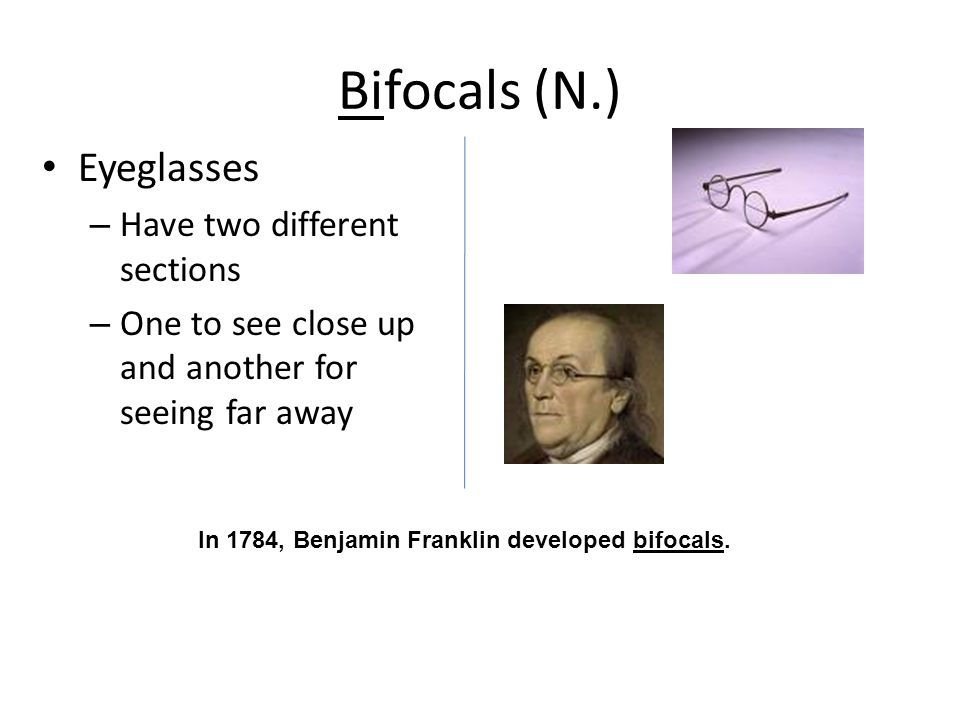 Bifocals (N.) Eyeglasses – Have two different sections – One to see close up and another for seeing far away In 1784, Benjamin Franklin developed bifocals.