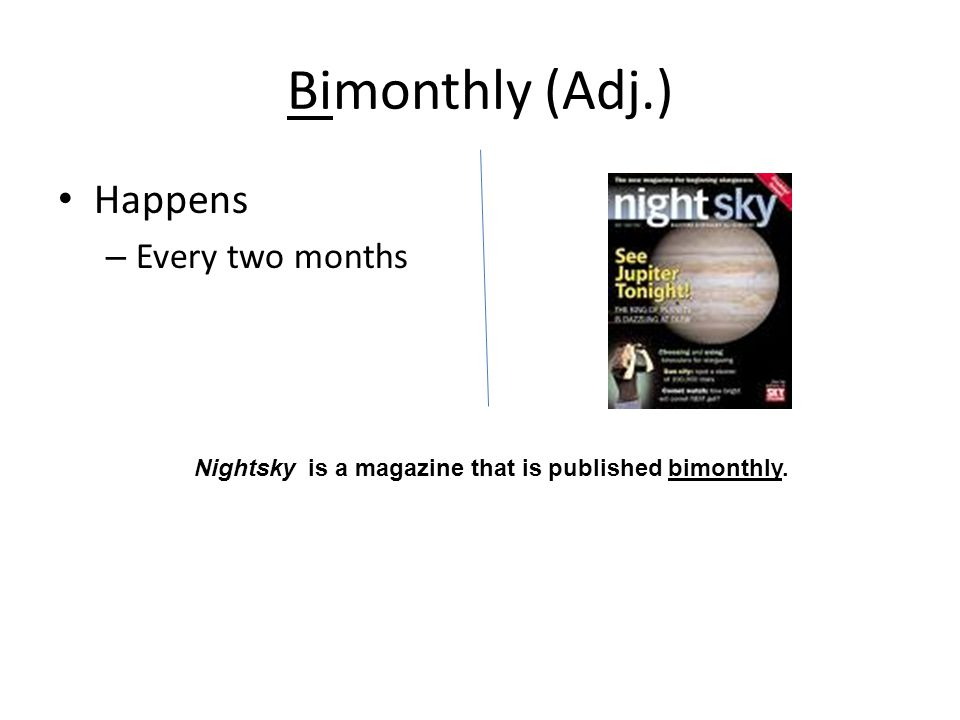 Bimonthly (Adj.) Happens – Every two months Nightsky is a magazine that is published bimonthly.