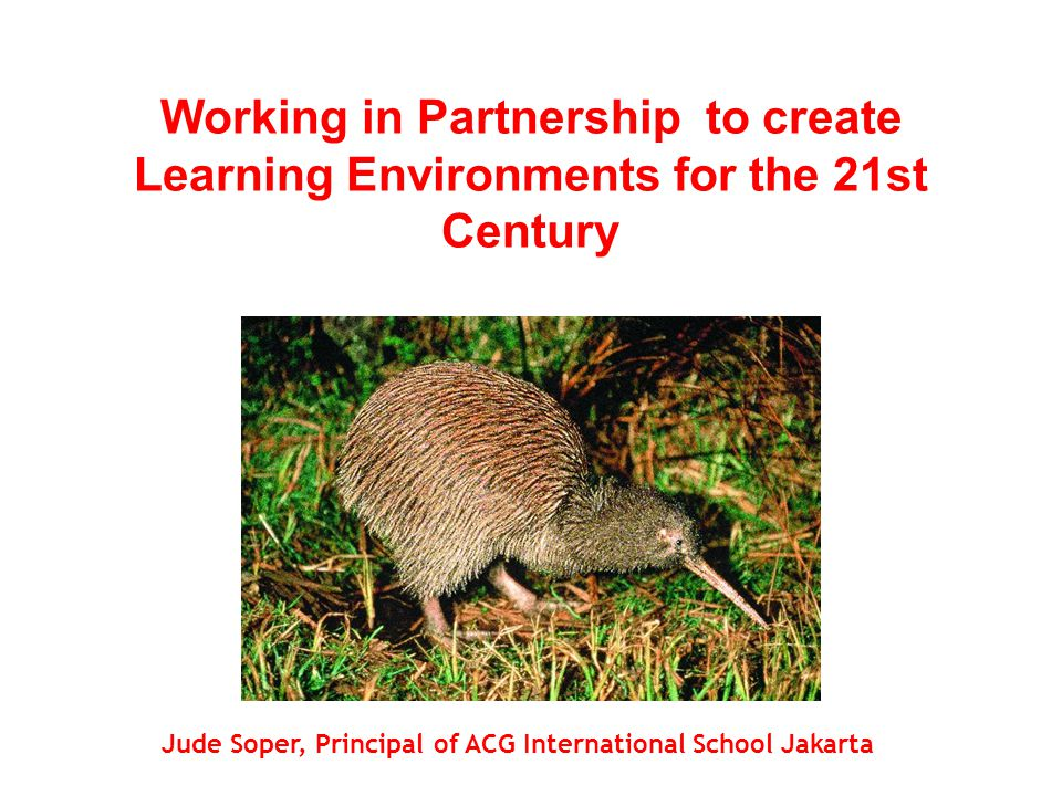 Working in Partnership to create Learning Environments for the 21st Century Jude Soper, Principal of ACG International School Jakarta