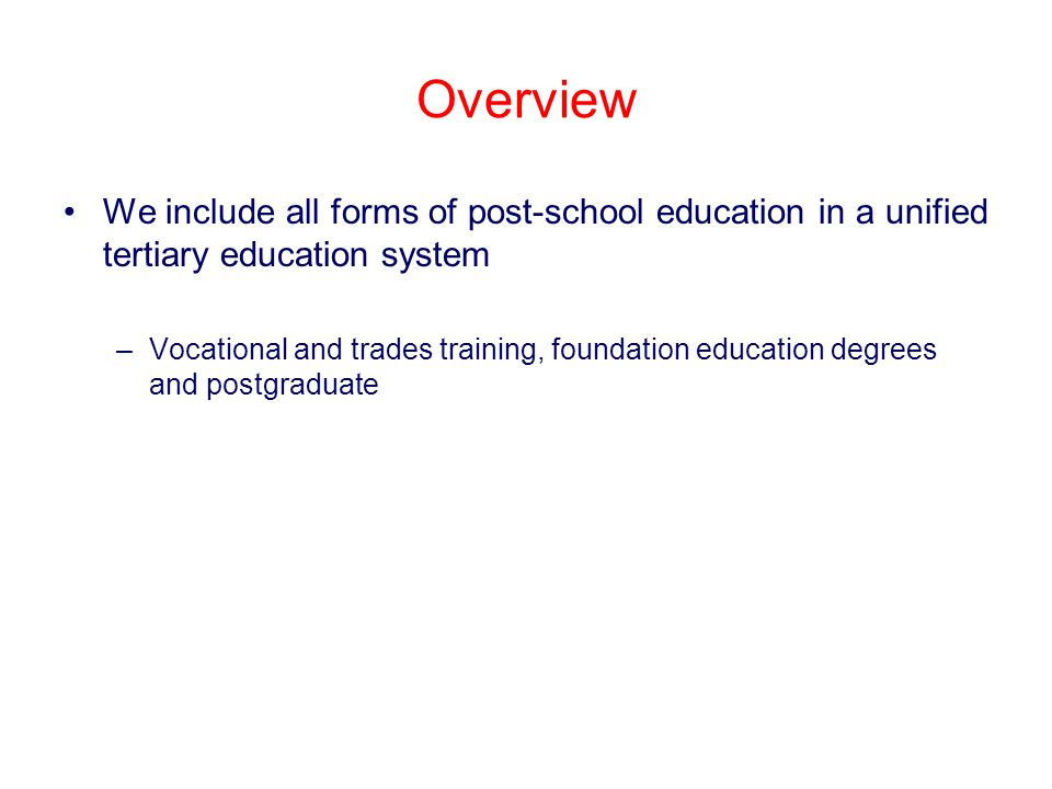 Overview We include all forms of post-school education in a unified tertiary education system –Vocational and trades training, foundation education degrees and postgraduate