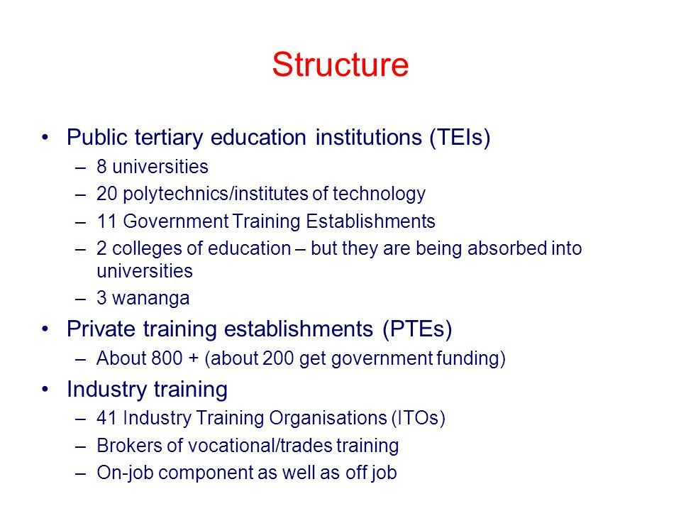 Structure Public tertiary education institutions (TEIs) –8 universities –20 polytechnics/institutes of technology –11 Government Training Establishments –2 colleges of education – but they are being absorbed into universities –3 wananga Private training establishments (PTEs) –About 800 + (about 200 get government funding) Industry training –41 Industry Training Organisations (ITOs) –Brokers of vocational/trades training –On-job component as well as off job