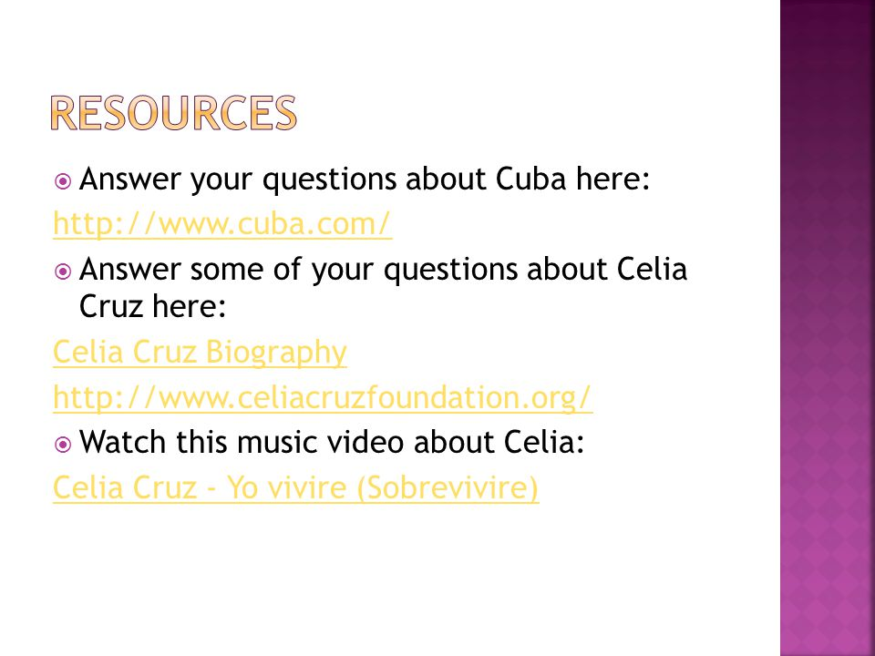  Answer your questions about Cuba here: http://www.cuba.com/  Answer some of your questions about Celia Cruz here: Celia Cruz Biography http://www.celiacruzfoundation.org/  Watch this music video about Celia: Celia Cruz - Yo vivire (Sobrevivire)