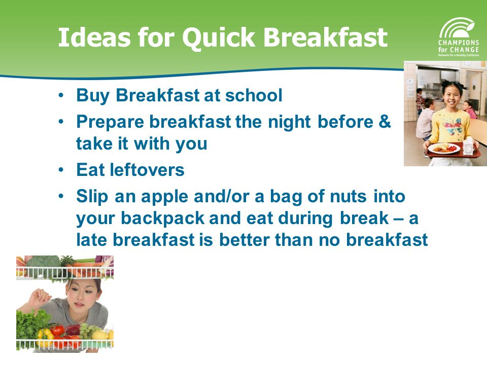 Ideas for Quick Breakfast Buy Breakfast at school Prepare breakfast the night before & take it with you Eat leftovers Slip an apple and/or a bag of nuts into your backpack and eat during break – a late breakfast is better than no breakfast