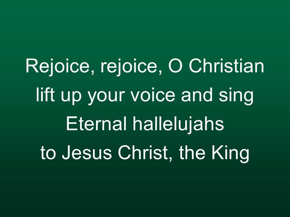 Rejoice, rejoice, O Christian lift up your voice and sing Eternal hallelujahs to Jesus Christ, the King