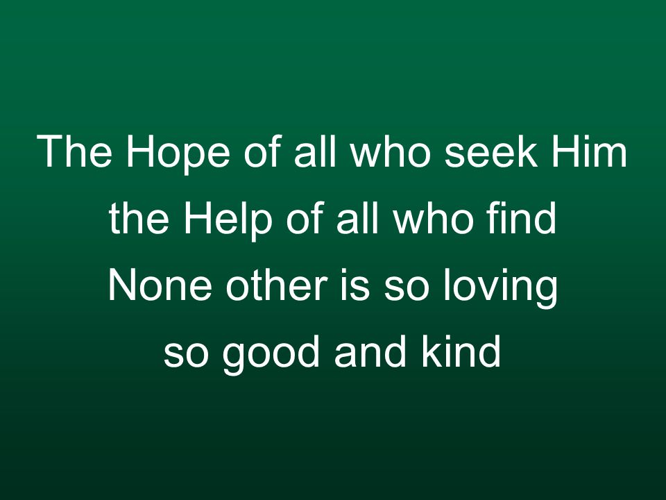 The Hope of all who seek Him the Help of all who find None other is so loving so good and kind