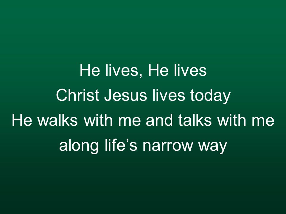 He lives, He lives Christ Jesus lives today He walks with me and talks with me along life's narrow way