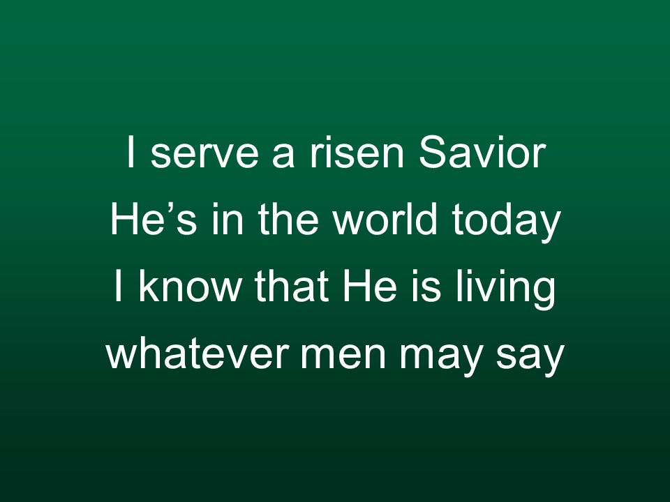 I serve a risen Savior He's in the world today I know that He is living whatever men may say