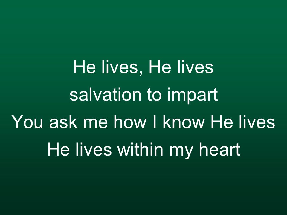 He lives, He lives salvation to impart You ask me how I know He lives He lives within my heart