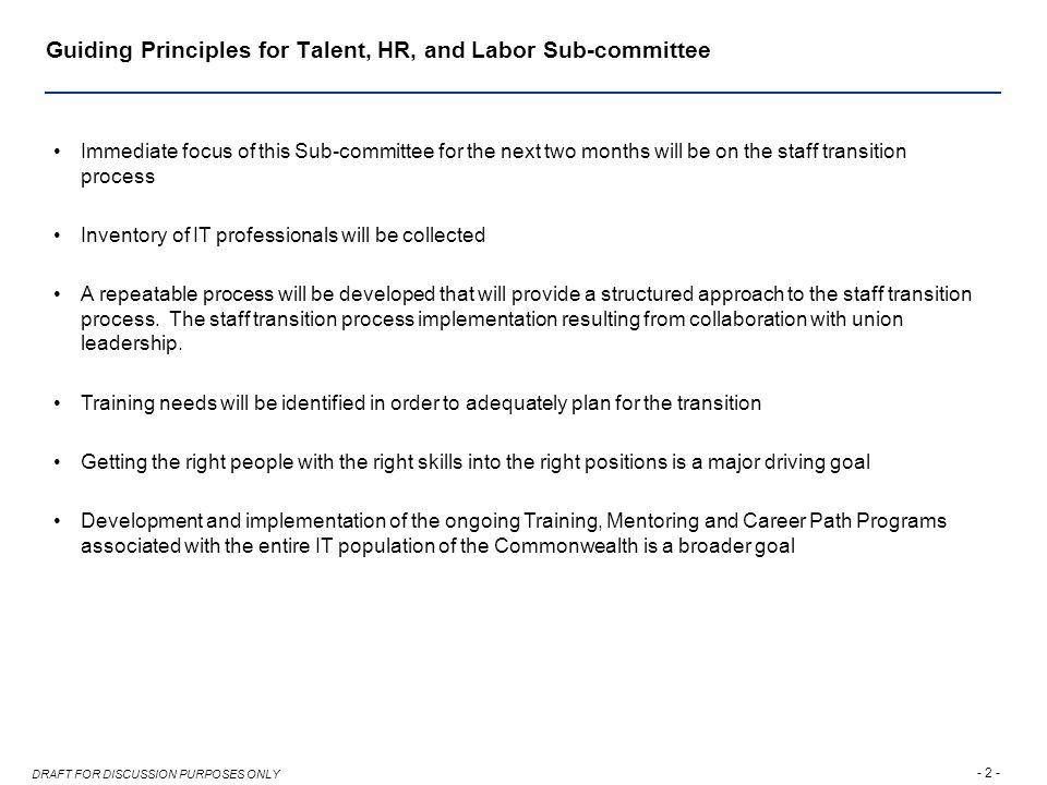 - 2 - DRAFT FOR DISCUSSION PURPOSES ONLY Guiding Principles for Talent, HR, and Labor Sub-committee Immediate focus of this Sub-committee for the next two months will be on the staff transition process Inventory of IT professionals will be collected A repeatable process will be developed that will provide a structured approach to the staff transition process.