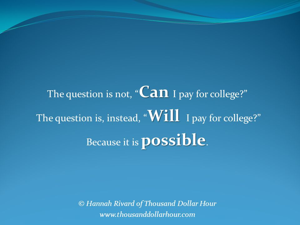 Can The question is not, Can I pay for college Will The question is, instead, Will I pay for college possible Because it is possible.