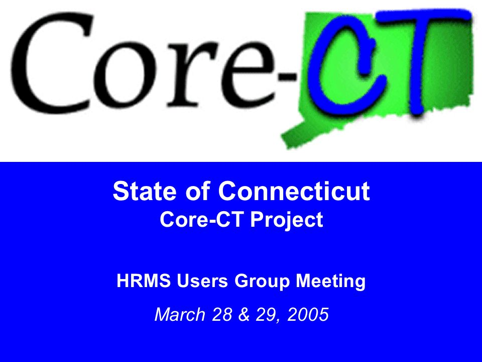 1 State of Connecticut Core-CT Project HRMS Users Group Meeting March 28 & 29, 2005