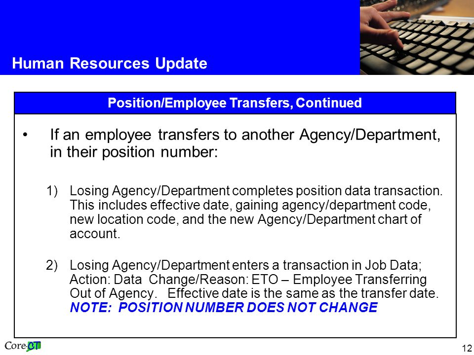 12 Human Resources Update Position/Employee Transfers, Continued If an employee transfers to another Agency/Department, in their position number: 1)Losing Agency/Department completes position data transaction.