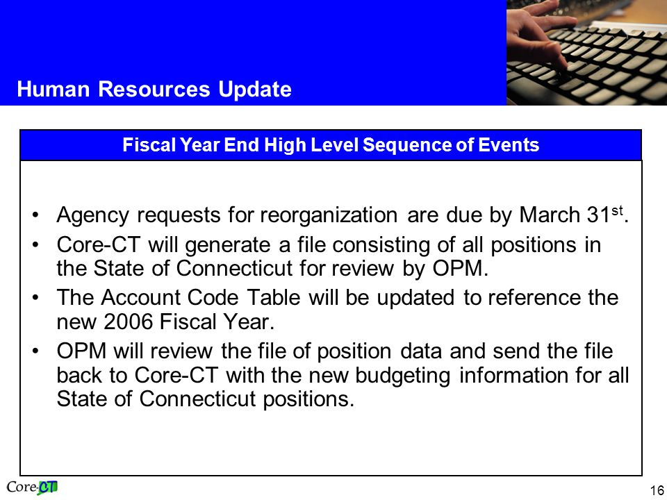 16 Human Resources Update Fiscal Year End High Level Sequence of Events Agency requests for reorganization are due by March 31 st.