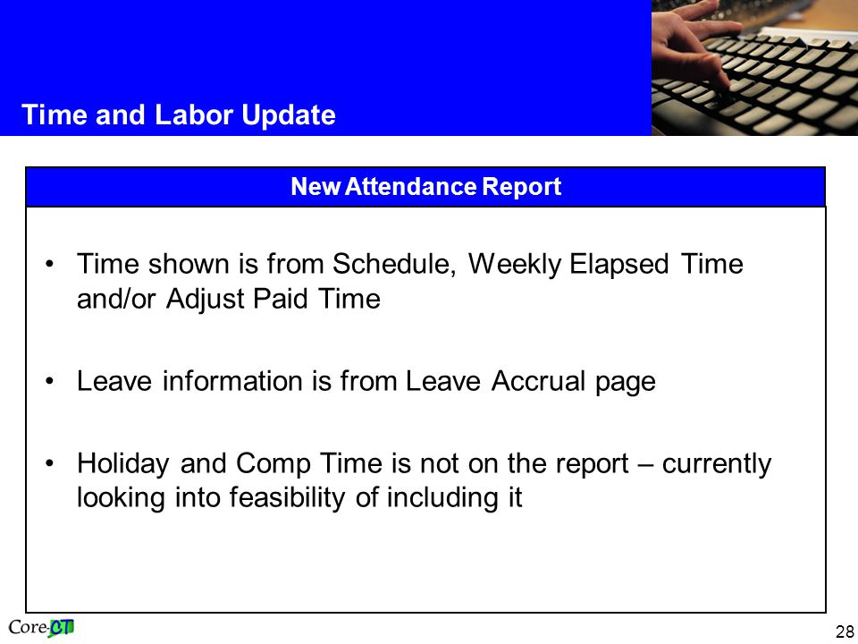 28 Time and Labor Update New Attendance Report Time shown is from Schedule, Weekly Elapsed Time and/or Adjust Paid Time Leave information is from Leave Accrual page Holiday and Comp Time is not on the report – currently looking into feasibility of including it