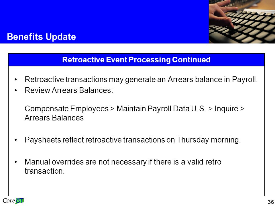 36 Benefits Update Retroactive Event Processing Continued Retroactive transactions may generate an Arrears balance in Payroll.