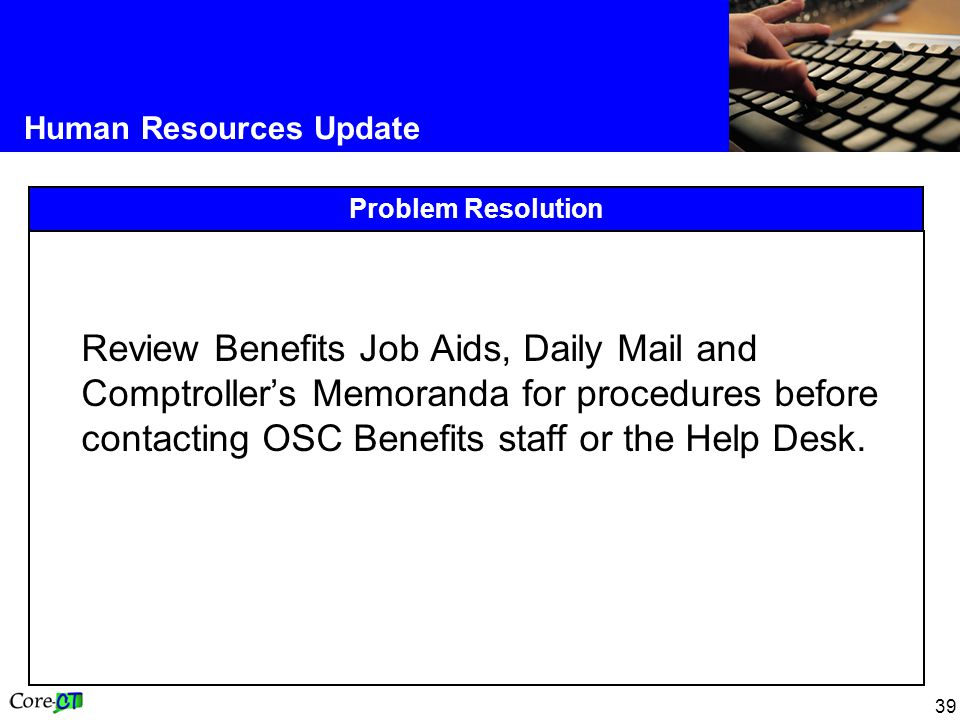 39 Human Resources Update Problem Resolution Review Benefits Job Aids, Daily Mail and Comptroller's Memoranda for procedures before contacting OSC Benefits staff or the Help Desk.