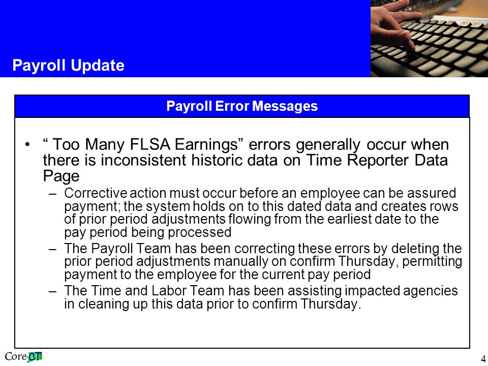 4 Payroll Update Payroll Error Messages Too Many FLSA Earnings errors generally occur when there is inconsistent historic data on Time Reporter Data Page –Corrective action must occur before an employee can be assured payment; the system holds on to this dated data and creates rows of prior period adjustments flowing from the earliest date to the pay period being processed –The Payroll Team has been correcting these errors by deleting the prior period adjustments manually on confirm Thursday, permitting payment to the employee for the current pay period –The Time and Labor Team has been assisting impacted agencies in cleaning up this data prior to confirm Thursday.