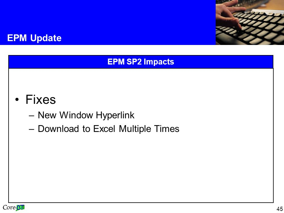 45 EPM Update EPM SP2 Impacts Fixes –New Window Hyperlink –Download to Excel Multiple Times