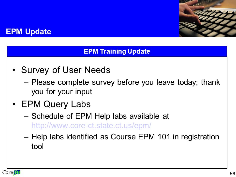 56 EPM Update EPM Training Update Survey of User Needs –Please complete survey before you leave today; thank you for your input EPM Query Labs –Schedule of EPM Help labs available at http://www.core-ct.state.ct.us/epm/ http://www.core-ct.state.ct.us/epm/ –Help labs identified as Course EPM 101 in registration tool