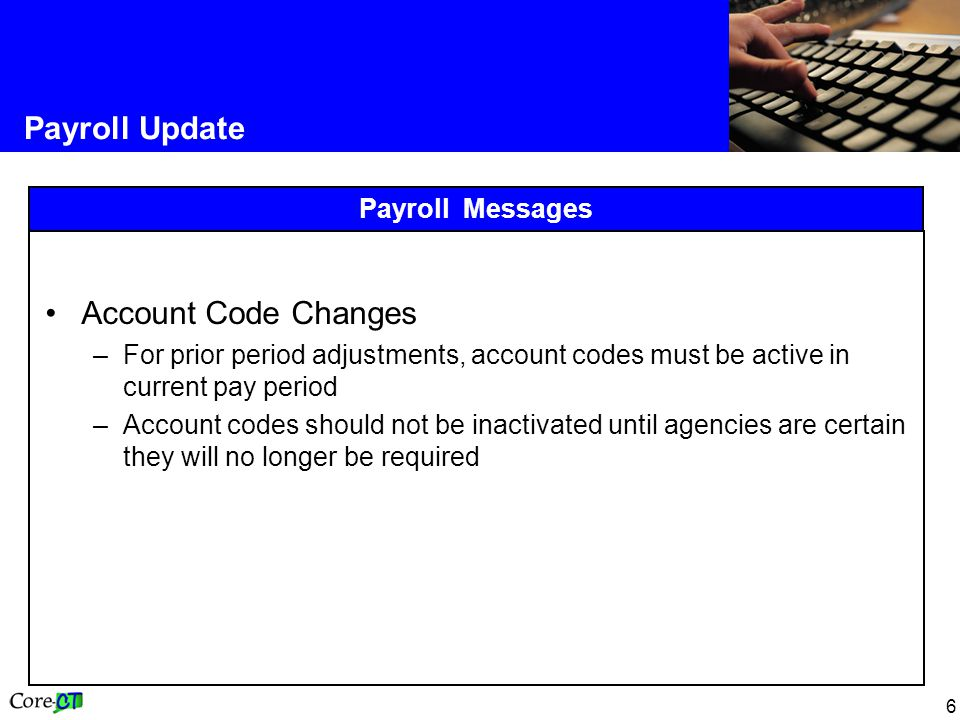 6 Payroll Update Payroll Messages Account Code Changes –For prior period adjustments, account codes must be active in current pay period –Account codes should not be inactivated until agencies are certain they will no longer be required