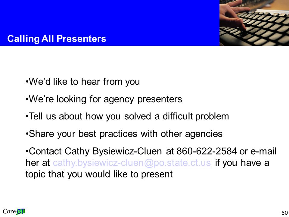 60 Calling All Presenters We'd like to hear from you We're looking for agency presenters Tell us about how you solved a difficult problem Share your best practices with other agencies Contact Cathy Bysiewicz-Cluen at 860-622-2584 or e-mail her at cathy.bysiewicz-cluen@po.state.ct.us if you have a topic that you would like to presentcathy.bysiewicz-cluen@po.state.ct.us