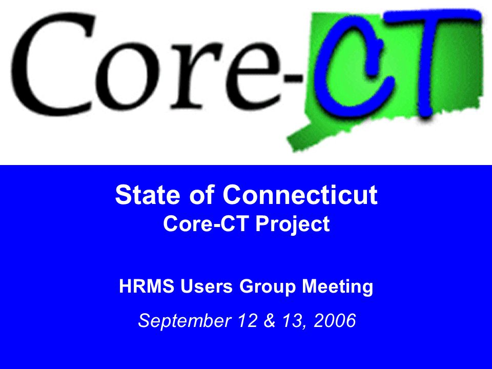 1 State of Connecticut Core-CT Project HRMS Users Group Meeting September 12 & 13, 2006