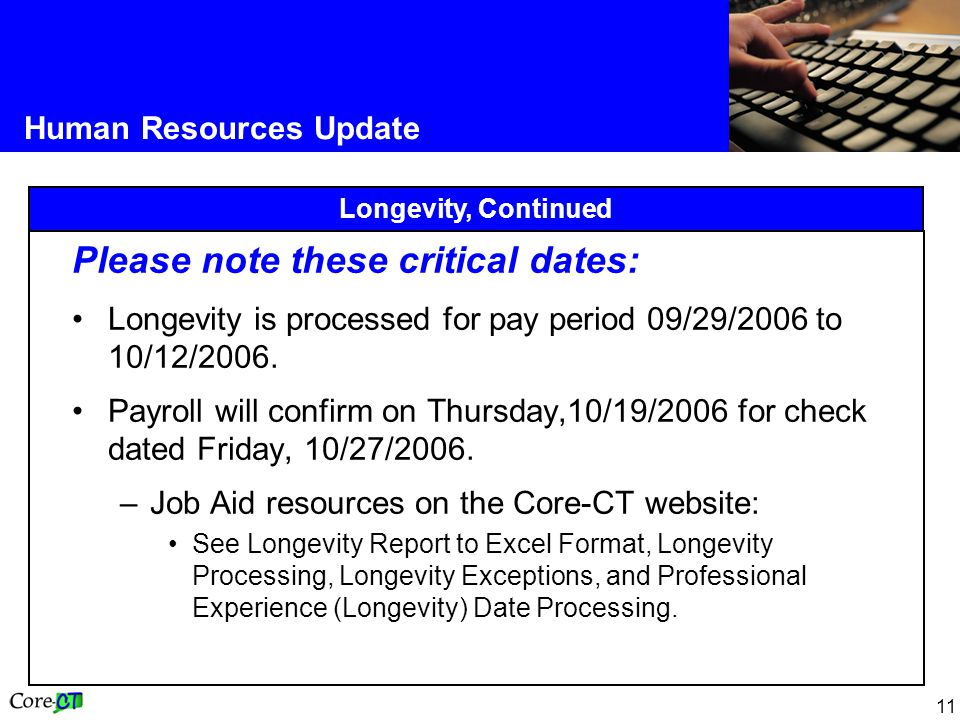 11 Human Resources Update Longevity, Continued Please note these critical dates: Longevity is processed for pay period 09/29/2006 to 10/12/2006.