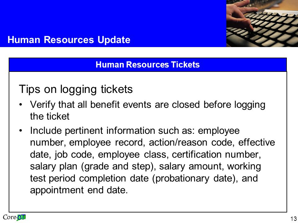 13 Human Resources Update Human Resources Tickets Tips on logging tickets Verify that all benefit events are closed before logging the ticket Include pertinent information such as: employee number, employee record, action/reason code, effective date, job code, employee class, certification number, salary plan (grade and step), salary amount, working test period completion date (probationary date), and appointment end date.