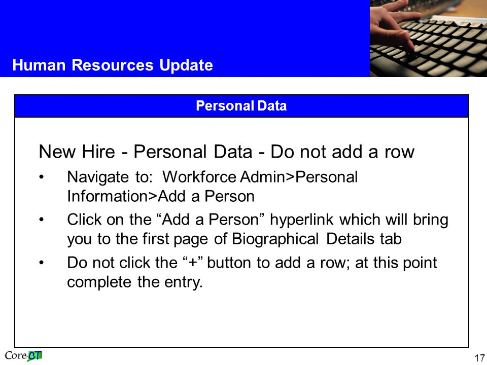 17 Human Resources Update Personal Data New Hire - Personal Data - Do not add a row Navigate to: Workforce Admin>Personal Information>Add a Person Click on the Add a Person hyperlink which will bring you to the first page of Biographical Details tab Do not click the + button to add a row; at this point complete the entry.