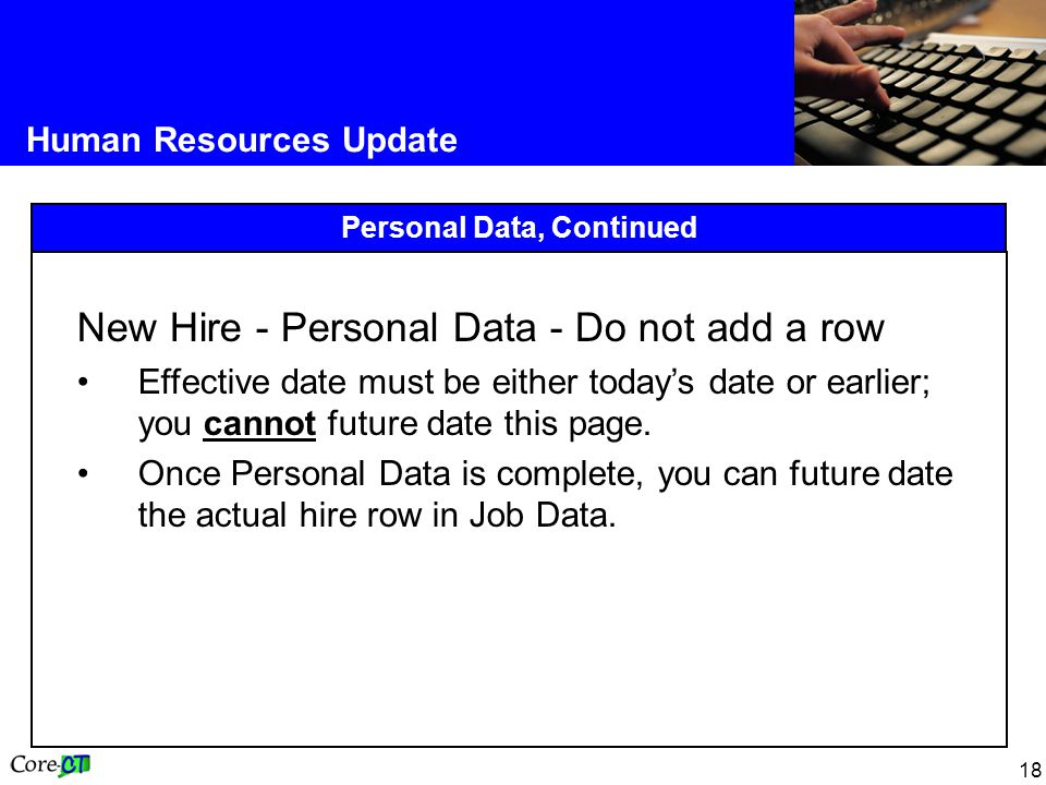 18 Human Resources Update Personal Data, Continued New Hire - Personal Data - Do not add a row Effective date must be either today's date or earlier; you cannot future date this page.