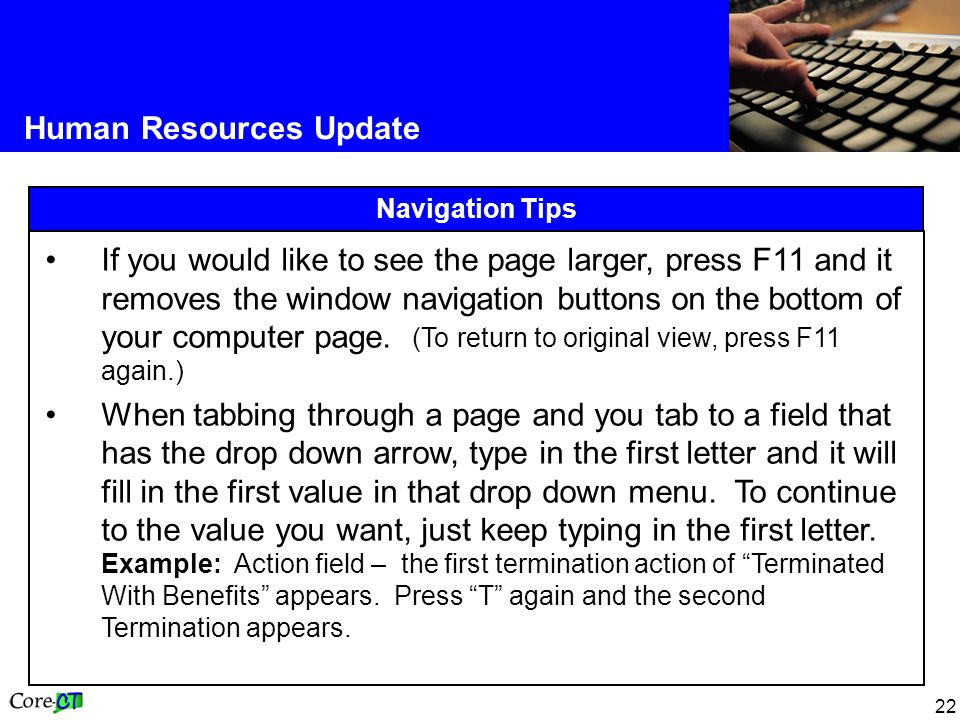 22 Human Resources Update Navigation Tips If you would like to see the page larger, press F11 and it removes the window navigation buttons on the bottom of your computer page.