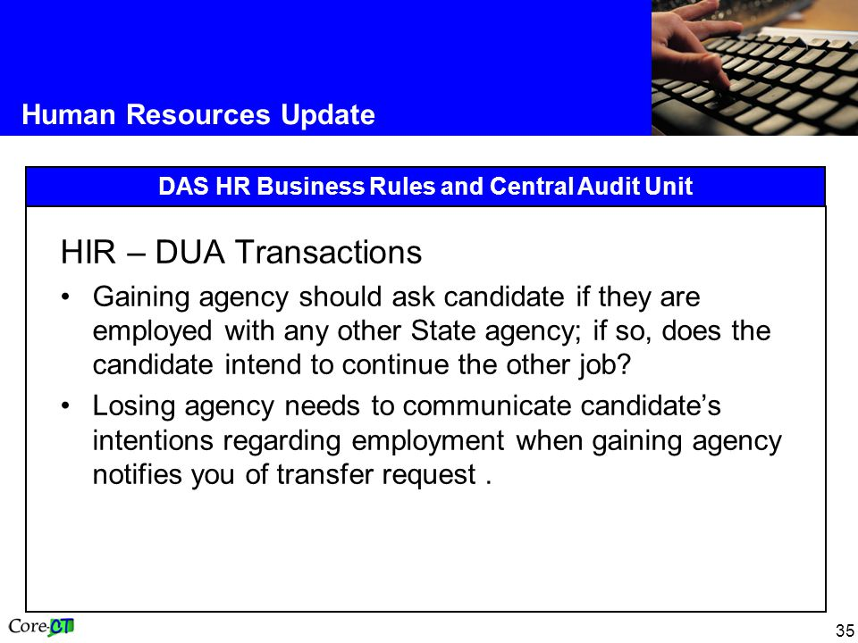 35 Human Resources Update DAS HR Business Rules and Central Audit Unit HIR – DUA Transactions Gaining agency should ask candidate if they are employed with any other State agency; if so, does the candidate intend to continue the other job.