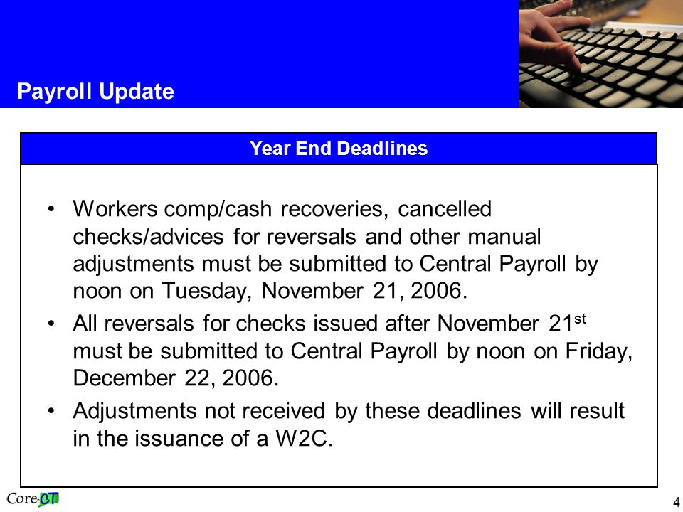 4 Payroll Update Year End Deadlines Workers comp/cash recoveries, cancelled checks/advices for reversals and other manual adjustments must be submitted to Central Payroll by noon on Tuesday, November 21, 2006.