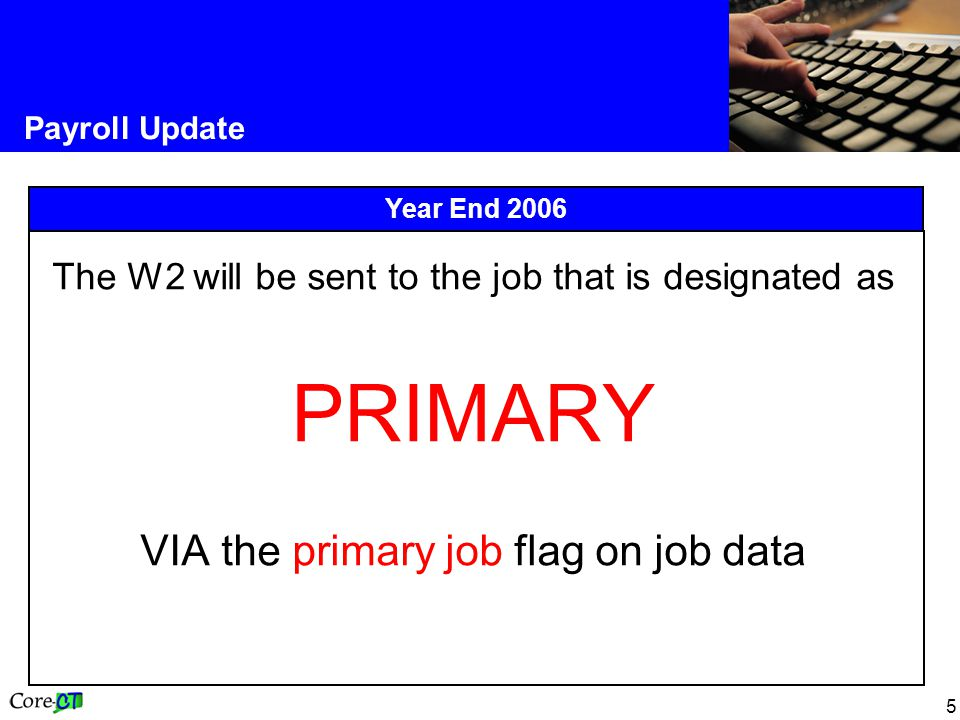 5 Payroll Update Year End 2006 The W2 will be sent to the job that is designated as PRIMARY VIA the primary job flag on job data