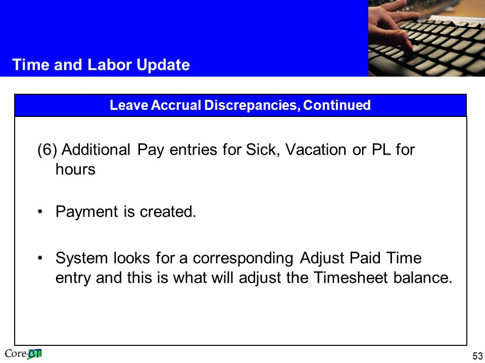 53 Time and Labor Update Leave Accrual Discrepancies, Continued (6) Additional Pay entries for Sick, Vacation or PL for hours Payment is created.