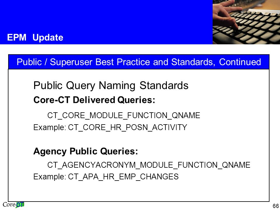 66 EPM Update Public / Superuser Best Practice and Standards, Continued Public Query Naming Standards Core-CT Delivered Queries: CT_CORE_MODULE_FUNCTION_QNAME Example: CT_CORE_HR_POSN_ACTIVITY Agency Public Queries: CT_AGENCYACRONYM_MODULE_FUNCTION_QNAME Example: CT_APA_HR_EMP_CHANGES
