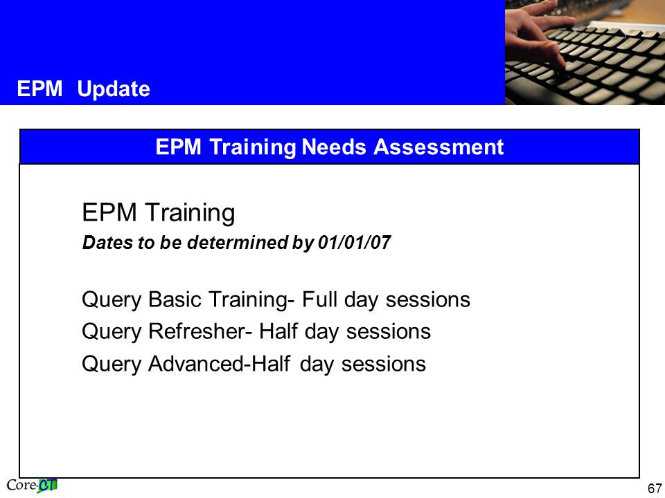 67 EPM Update EPM Training Needs Assessment EPM Training Dates to be determined by 01/01/07 Query Basic Training- Full day sessions Query Refresher- Half day sessions Query Advanced-Half day sessions