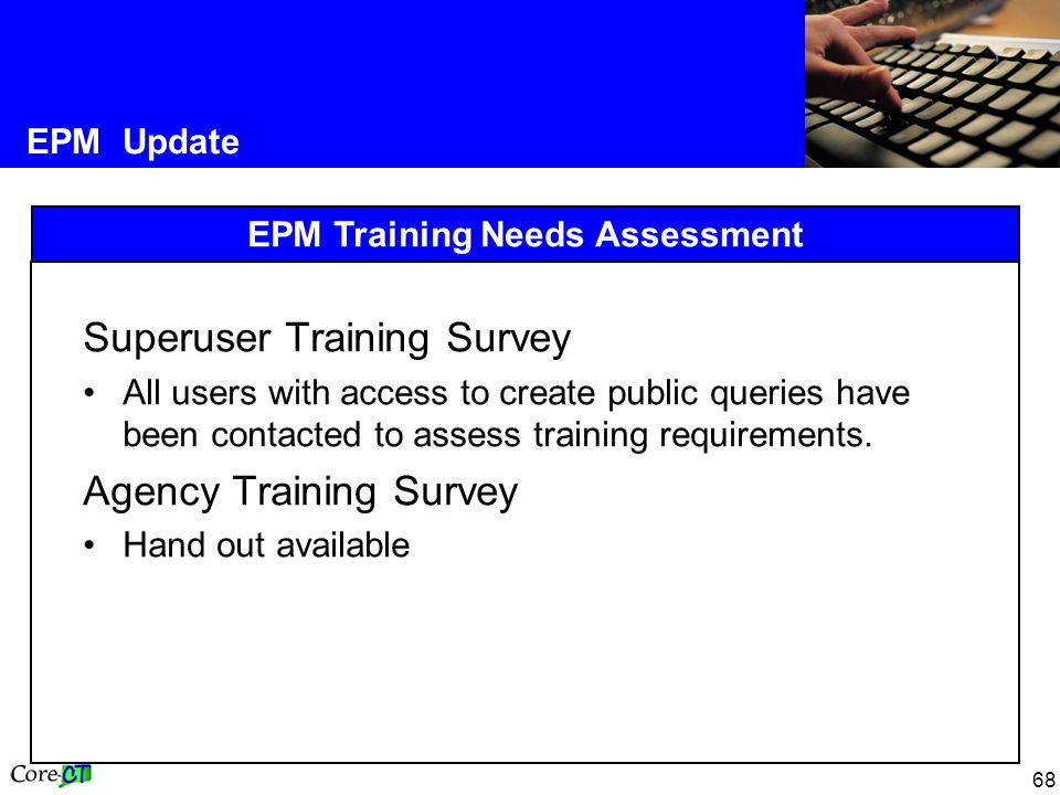 68 EPM Update EPM Training Needs Assessment Superuser Training Survey All users with access to create public queries have been contacted to assess training requirements.
