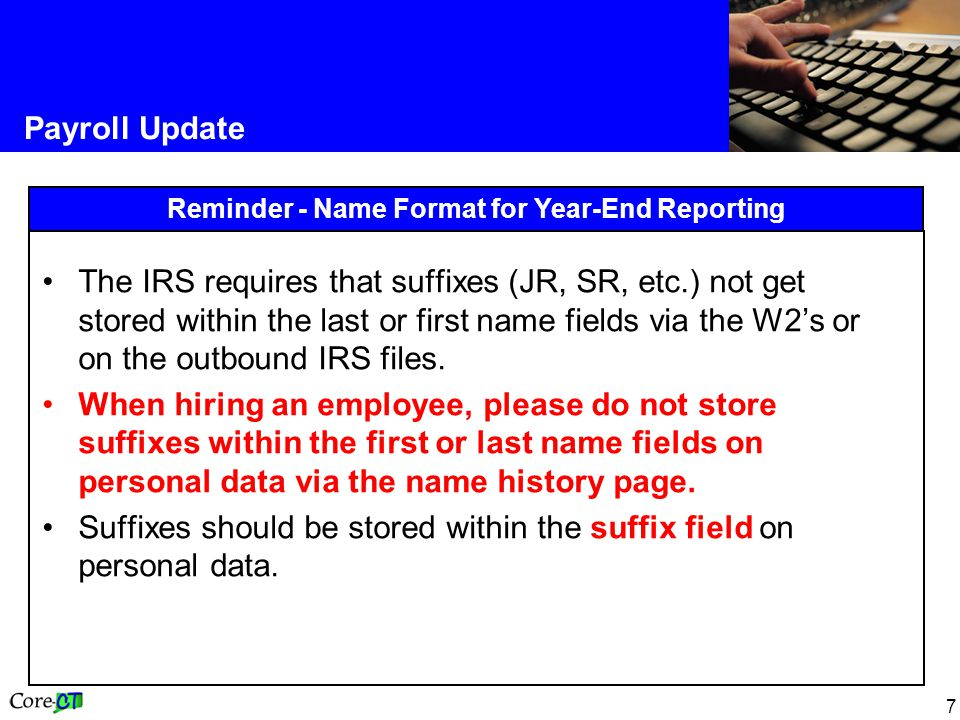 7 Payroll Update Reminder - Name Format for Year-End Reporting The IRS requires that suffixes (JR, SR, etc.) not get stored within the last or first name fields via the W2's or on the outbound IRS files.