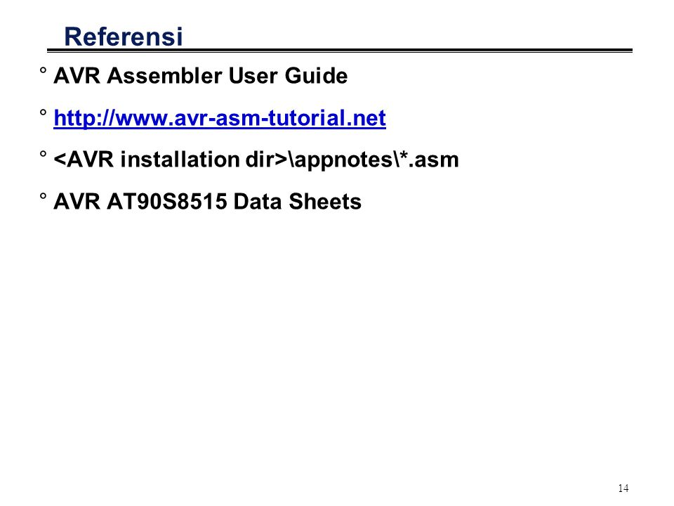 14 Referensi °AVR Assembler User Guide °http://www.avr-asm-tutorial.nethttp://www.avr-asm-tutorial.net ° \appnotes\*.asm °AVR AT90S8515 Data Sheets