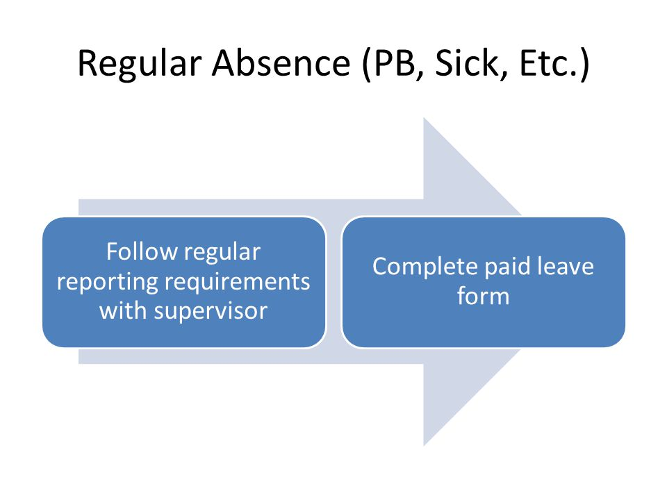Regular Absence (PB, Sick, Etc.) Follow regular reporting requirements with supervisor Complete paid leave form