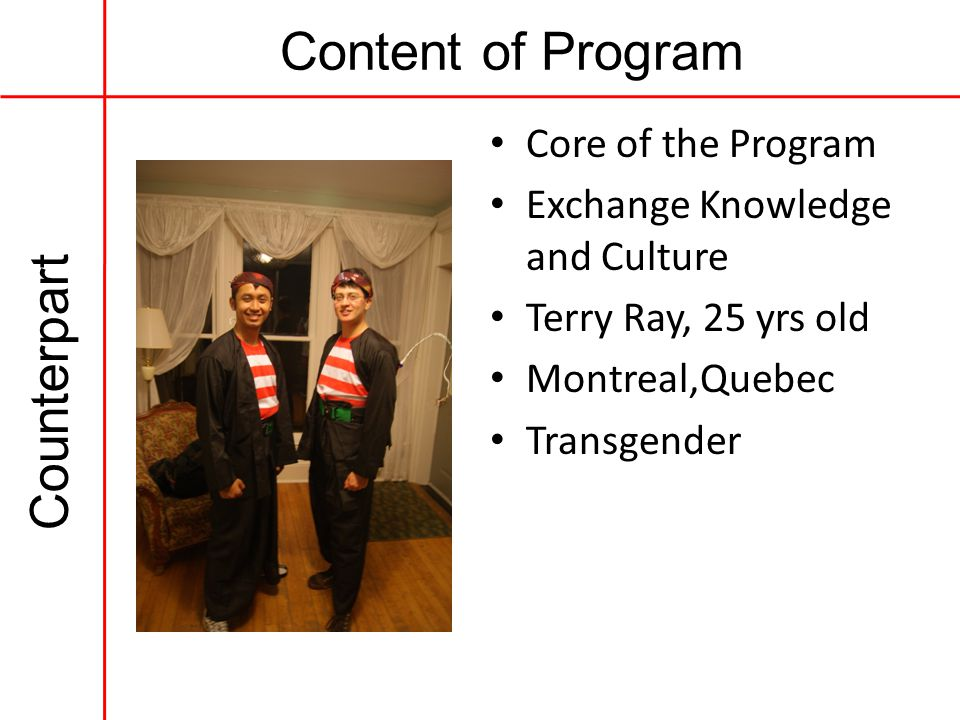 Content of Program Counterpart Core of the Program Exchange Knowledge and Culture Terry Ray, 25 yrs old Montreal,Quebec Transgender