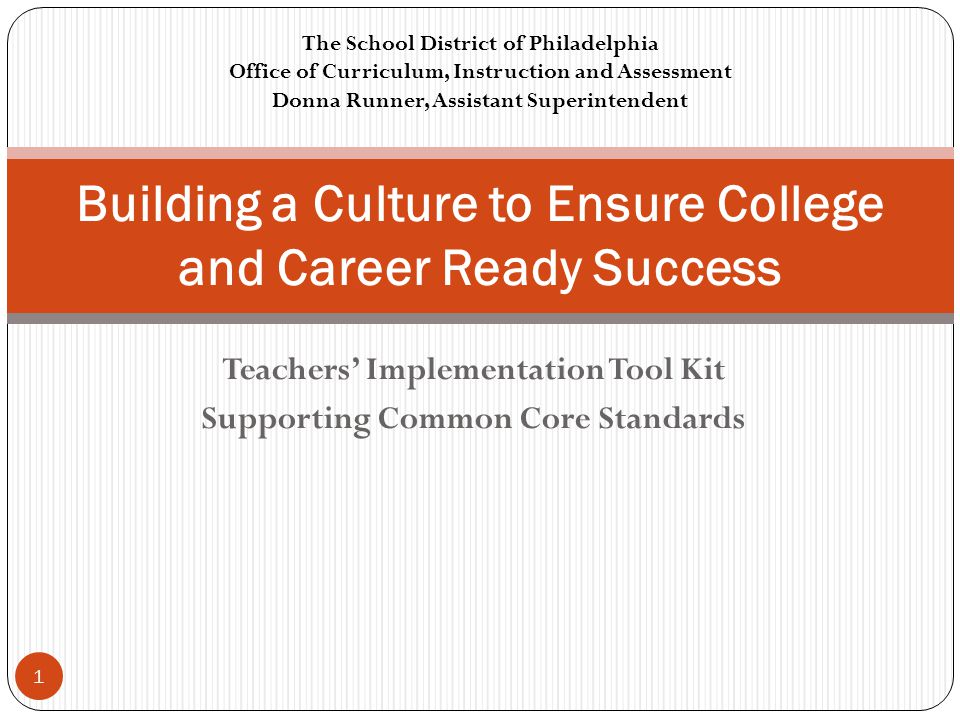 Teachers' Implementation Tool Kit Supporting Common Core Standards Building a Culture to Ensure College and Career Ready Success The School District of Philadelphia Office of Curriculum, Instruction and Assessment Donna Runner, Assistant Superintendent 1