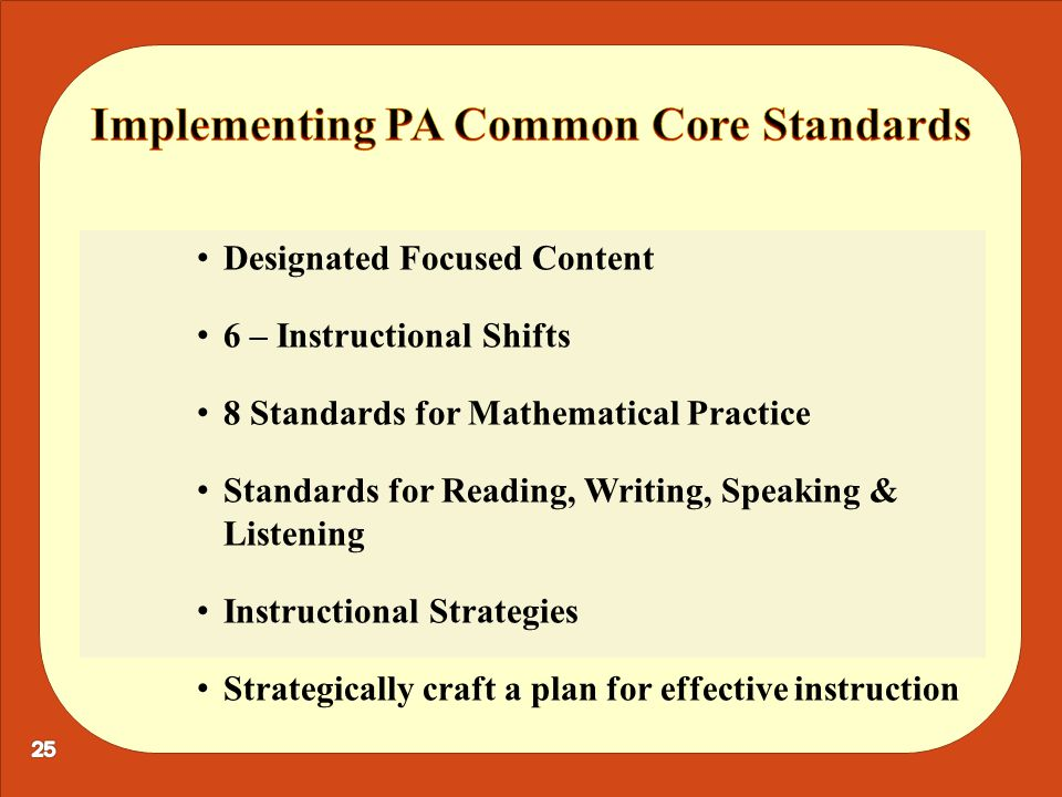 Designated Focused Content 6 – Instructional Shifts 8 Standards for Mathematical Practice Standards for Reading, Writing, Speaking & Listening Instructional Strategies Strategically craft a plan for effective instruction
