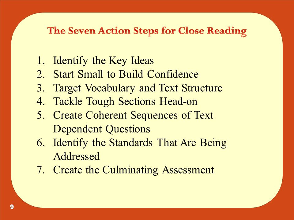 1.Identify the Key Ideas 2.Start Small to Build Confidence 3.Target Vocabulary and Text Structure 4.Tackle Tough Sections Head-on 5.Create Coherent Sequences of Text Dependent Questions 6.Identify the Standards That Are Being Addressed 7.Create the Culminating Assessment