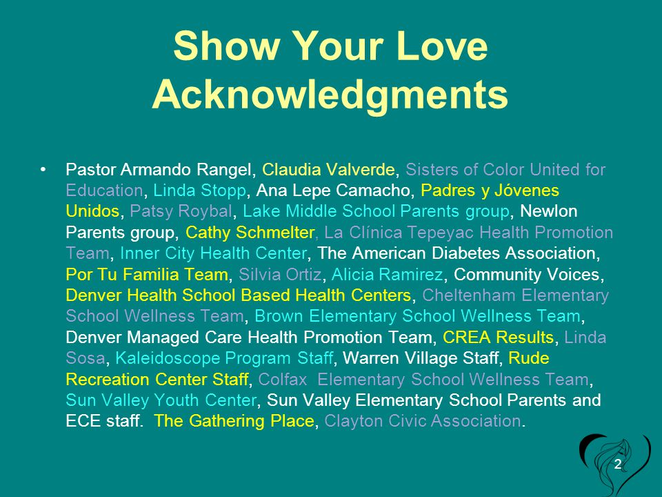 Show Your Love Acknowledgments Pastor Armando Rangel, Claudia Valverde, Sisters of Color United for Education, Linda Stopp, Ana Lepe Camacho, Padres y Jóvenes Unidos, Patsy Roybal, Lake Middle School Parents group, Newlon Parents group, Cathy Schmelter, La Clínica Tepeyac Health Promotion Team, Inner City Health Center, The American Diabetes Association, Por Tu Familia Team, Silvia Ortiz, Alicia Ramirez, Community Voices, Denver Health School Based Health Centers, Cheltenham Elementary School Wellness Team, Brown Elementary School Wellness Team, Denver Managed Care Health Promotion Team, CREA Results, Linda Sosa, Kaleidoscope Program Staff, Warren Village Staff, Rude Recreation Center Staff, Colfax Elementary School Wellness Team, Sun Valley Youth Center, Sun Valley Elementary School Parents and ECE staff.