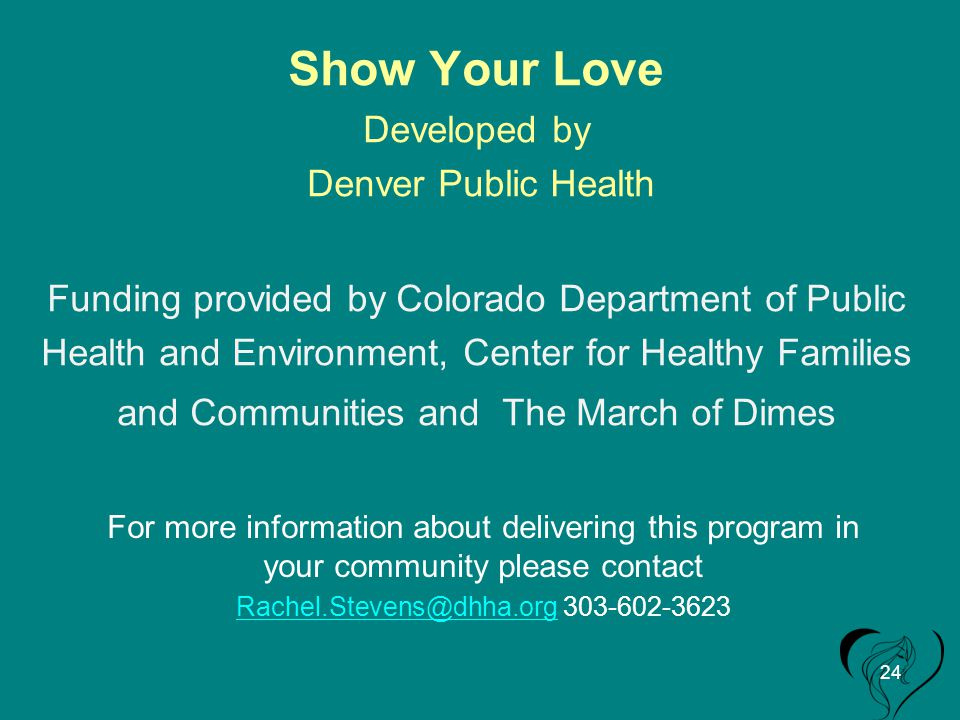 Show Your Love Developed by Denver Public Health Funding provided by Colorado Department of Public Health and Environment, Center for Healthy Families and Communities and The March of Dimes For more information about delivering this program in your community please contact Rachel.Stevens@dhha.orgRachel.Stevens@dhha.org 303-602-3623 24