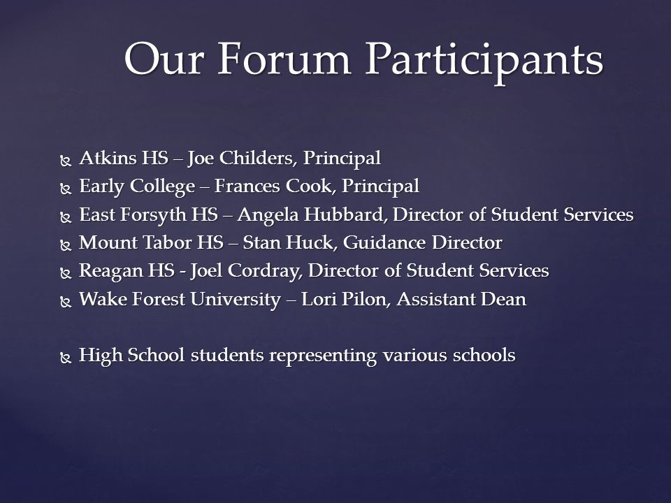 Our Forum Participants  Atkins HS – Joe Childers, Principal  Early College – Frances Cook, Principal  East Forsyth HS – Angela Hubbard, Director of Student Services  Mount Tabor HS – Stan Huck, Guidance Director  Reagan HS - Joel Cordray, Director of Student Services  Wake Forest University – Lori Pilon, Assistant Dean  High School students representing various schools